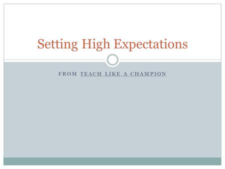 FROM TEACH LIKE A CHAMPION Setting High Expectations.