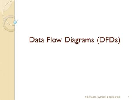 Data Flow Diagrams (DFDs) 1Information Systems Engineering.