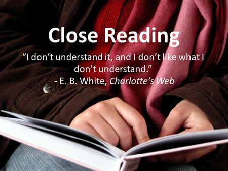 "Close Reading ""I don't understand it, and I don't like what I don't understand."" - E. B. White, Charlotte's Web."