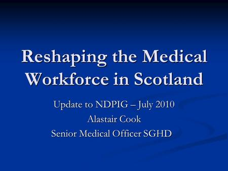 Reshaping the Medical Workforce in Scotland Update to NDPIG – July 2010 Alastair Cook Senior Medical Officer SGHD Senior Medical Officer SGHD.