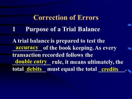 Correction of Errors 1Purpose of a Trial Balance A trial balance is prepared to test the __________ of the book keeping. As every transaction recorded.