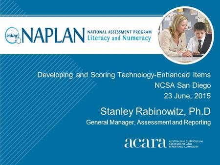 Developing and Scoring Technology-Enhanced Items NCSA San Diego 23 June, 2015 Stanley Rabinowitz, Ph.D General Manager, Assessment and Reporting.