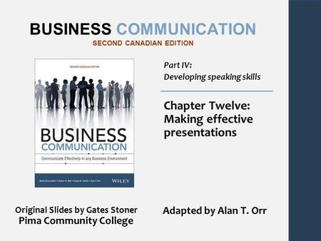 BUSINESS COMMUNICATION SECOND CANADIAN EDITION Part IV: Developing speaking skills Chapter Twelve: Making effective presentations Original Slides by Gates.