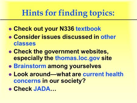 Hints for finding topics: l Check out your N336 textbook l Consider issues discussed in other classes l Check the government websites, especially the thomas.loc.gov.