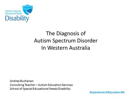 Department of Education WA The Diagnosis of Autism Spectrum Disorder In Western Australia Andrea Buchanan Consulting Teacher – Autism Education Services.