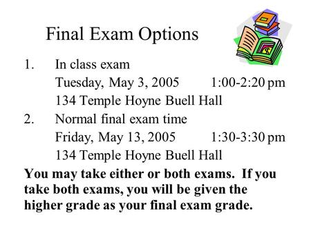 Final Exam Options 1.In class exam Tuesday, May 3, 20051:00-2:20 pm 134 Temple Hoyne Buell Hall 2.Normal final exam time Friday, May 13, 2005 1:30-3:30.