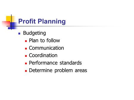 Profit Planning Budgeting Plan to follow Communication Coordination Performance standards Determine problem areas.