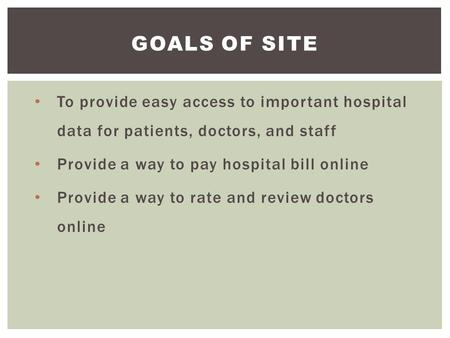 To provide easy access to important hospital data for patients, doctors, and staff Provide a way to pay hospital bill online Provide a way to rate and.