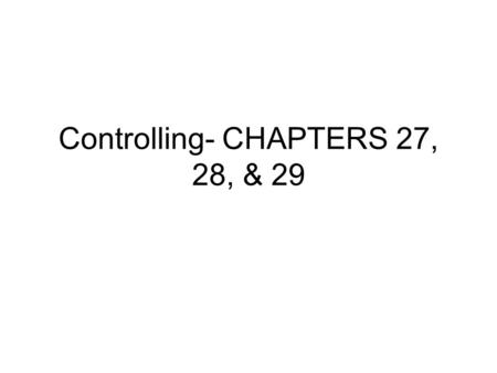 Controlling- CHAPTERS 27, 28, & 29. CHAPTER 27 Controlling: It monitors performance and takes corrective action when there is a deviation in standards.