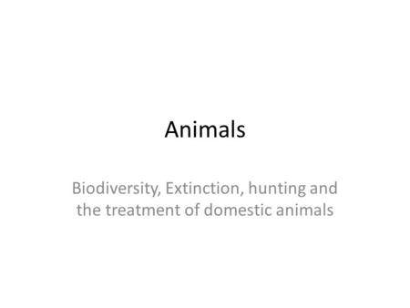 Animals Biodiversity, Extinction, hunting and the treatment of domestic animals.