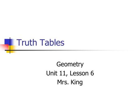 Truth Tables Geometry Unit 11, Lesson 6 Mrs. King.