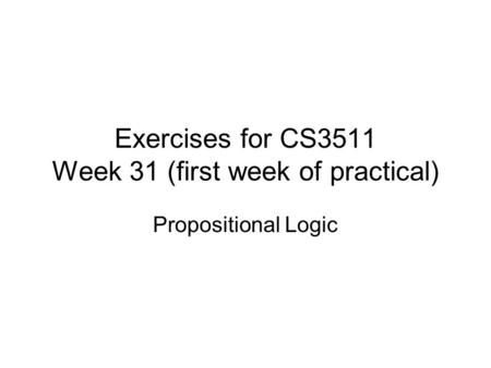 Exercises for CS3511 Week 31 (first week of practical) Propositional Logic.