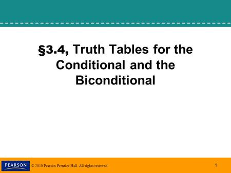 © 2010 Pearson Prentice Hall. All rights reserved. 1 §3.4, Truth Tables for the Conditional and the Biconditional.