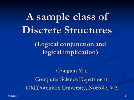 12/6/2015 1 A sample class of Discrete Structures Gongjun Yan Computer Science Department, Old Dominion University, Norfolk, VA (Logical conjunction and.