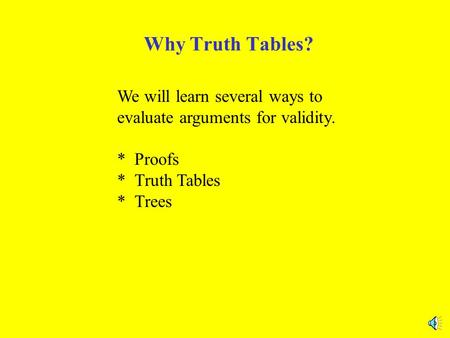 Why Truth Tables? We will learn several ways to evaluate arguments for validity. * Proofs * Truth Tables * Trees.