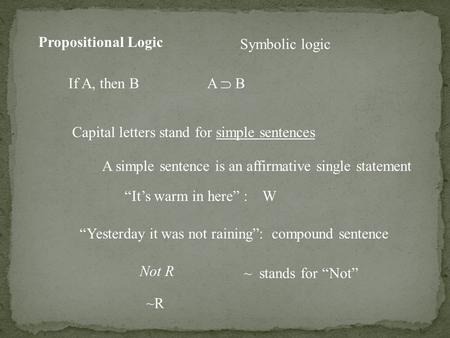 "Propositional Logic Symbolic logic If A, then B A  B Capital letters stand for simple sentences A simple sentence is an affirmative single statement ""It's."