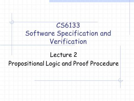 Lecture 2 Propositional Logic and Proof Procedure CS6133 Software Specification and Verification.