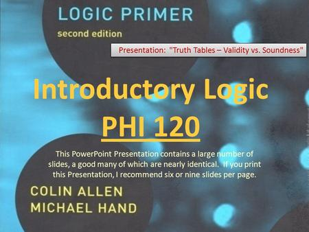 Introductory Logic PHI 120 Presentation: Truth Tables – Validity vs. Soundness This PowerPoint Presentation contains a large number of slides, a good.