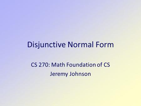 Disjunctive Normal Form CS 270: Math Foundation of CS Jeremy Johnson.