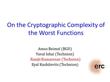 On the Cryptographic Complexity of the Worst Functions Amos Beimel (BGU) Yuval Ishai (Technion) Ranjit Kumaresan (Technion) Eyal Kushilevitz (Technion)