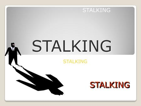 STALKING STALKING STALKINGSTALKING. What is Stalking? A course of conduct directed at a specific person that would cause a reasonable person to feel fear.