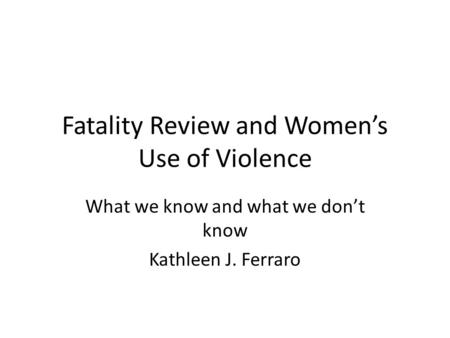 Fatality Review and Women's Use of Violence What we know and what we don't know Kathleen J. Ferraro.