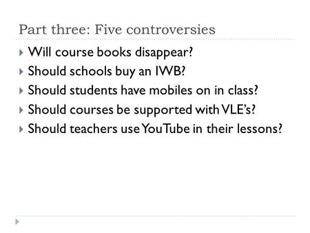 Part three: Five controversies  Will course books disappear?  Should schools buy an IWB?  Should students have mobiles on in class?  Should courses.