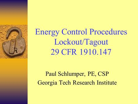Energy Control Procedures Lockout/Tagout 29 CFR 1910.147 Paul Schlumper, PE, CSP Georgia Tech Research Institute.