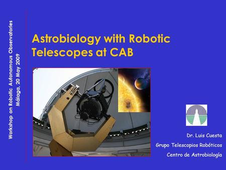Astrobiology with Robotic Telescopes at CAB Dr. Luis Cuesta Grupo Telescopios Robóticos Centro de Astrobiología Workshop on Robotic Autonomous Observatories.