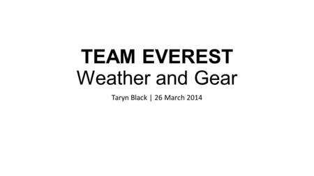 TEAM EVEREST Weather and Gear Taryn Black | 26 March 2014.