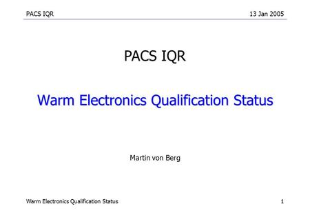 PACS IQR13 Jan 2005 Warm Electronics Qualification Status1 Martin von Berg PACS IQR.