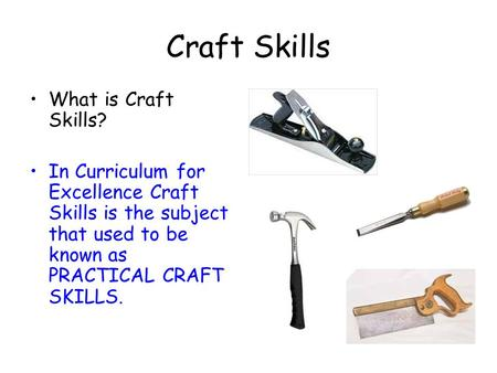 Craft Skills What is Craft Skills? In Curriculum for Excellence Craft Skills is the subject that used to be known as PRACTICAL CRAFT SKILLS.