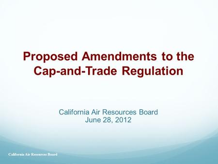 California Air Resources Board June 28, 2012 Proposed Amendments to the Cap-and-Trade Regulation California Air Resources Board.