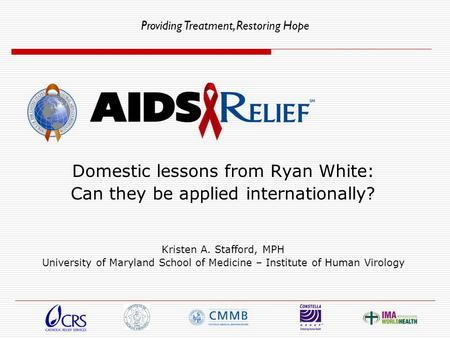 Providing Treatment, Restoring Hope Domestic lessons from Ryan White: Can they be applied internationally? Kristen A. Stafford, MPH University of Maryland.