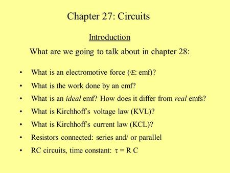 Chapter 27: Circuits Introduction What are we going to talk about in chapter 28: What is an electromotive force ( E : emf)? What is the work done by an.