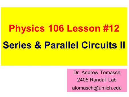 Physics 106 Lesson #12 Series & Parallel Circuits II Dr. Andrew Tomasch 2405 Randall Lab