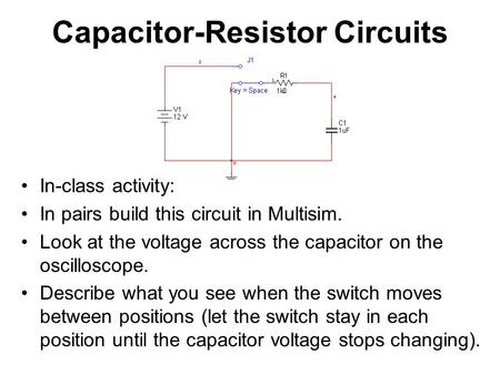 Capacitor-Resistor Circuits In-class activity: In pairs build this circuit in Multisim. Look at the voltage across the capacitor on the oscilloscope. Describe.