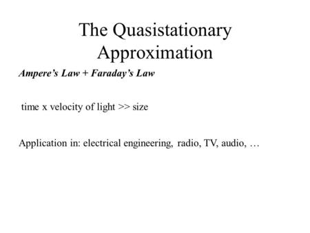 The Quasistationary Approximation Ampere's Law + Faraday's Law Application in: electrical engineering, radio, TV, audio, … time x velocity of light >>
