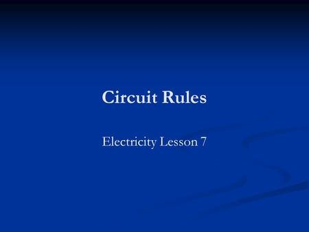 Circuit Rules Electricity Lesson 7. Learning Objectives To know the rules for series and parallel circuits. To know the principle behind these rules.
