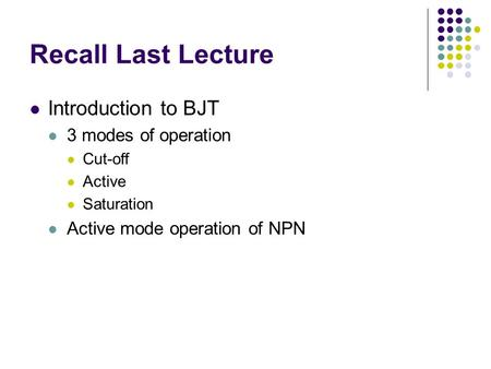 Recall Last Lecture Introduction to BJT 3 modes of operation Cut-off Active Saturation Active mode operation of NPN.