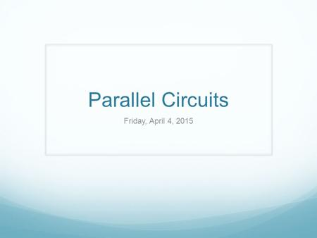Parallel Circuits Friday, April 4, 2015. Unit 9: Electricity Friday, 4/3 Pick up a warm-up sheet of paper from the Physics bin and use GUESS to solve.