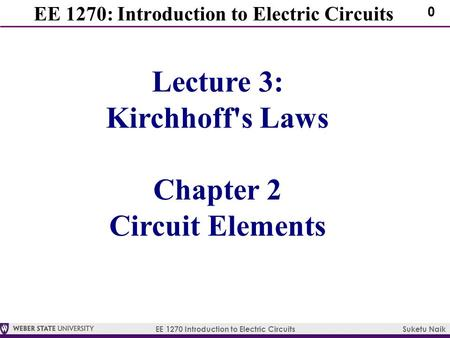EE 1270 Introduction to Electric Circuits Suketu Naik 0 EE 1270: Introduction to Electric Circuits Lecture 3: Kirchhoff's Laws Chapter 2 Circuit Elements.