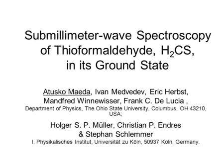 Submillimeter-wave Spectroscopy of Thioformaldehyde, H 2 CS, in its Ground State Atusko Maeda, Ivan Medvedev, Eric Herbst, Mandfred Winnewisser, Frank.
