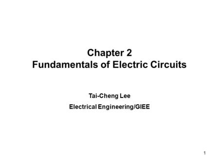 Chapter 2 Fundamentals of Electric Circuits Tai-Cheng Lee Electrical Engineering/GIEE 1.