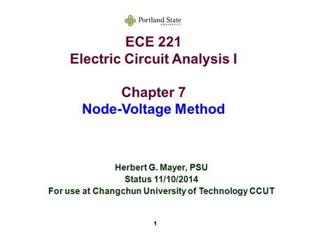 1 ECE 221 Electric Circuit Analysis I Chapter 7 Node-Voltage Method Herbert G. Mayer, PSU Status 11/10/2014 For use at Changchun University of Technology.