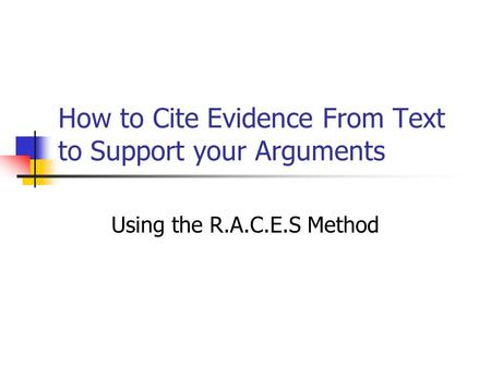 How to Cite Evidence From Text to Support your Arguments Using the R.A.C.E.S Method.