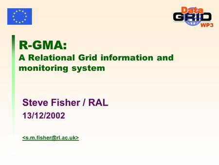 WP3 R-GMA: A Relational Grid information and monitoring system Steve Fisher / RAL 13/12/2002.