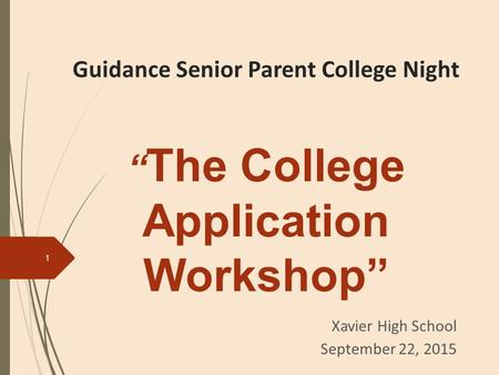 "Guidance Senior Parent College Night "" The College Application Workshop"" Xavier High School September 22, 2015 1."