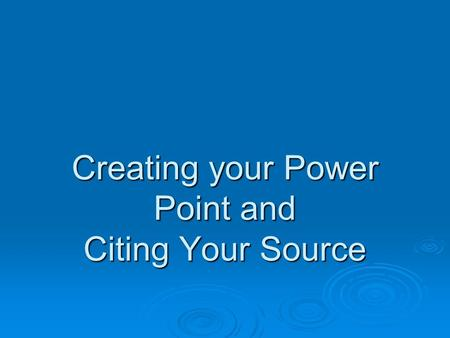 Creating your Power Point and Citing Your Source.