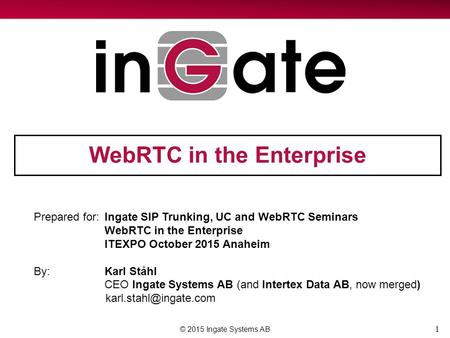 1 WebRTC in the Enterprise © 2015 Ingate Systems AB Prepared for:Ingate SIP Trunking, UC and WebRTC Seminars WebRTC in the Enterprise ITEXPO October 2015.